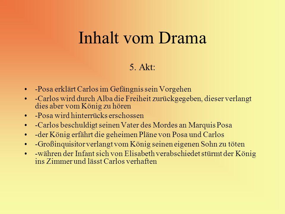 Inhalt vom Drama 5. Akt: -Posa erklärt Carlos im Gefängnis sein Vorgehen -Carlos wird durch Alba die Freiheit zurückgegeben, dieser verlangt dies aber