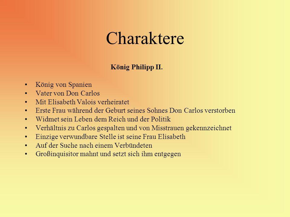 Charaktere König Philipp II. König von Spanien Vater von Don Carlos Mit Elisabeth Valois verheiratet Erste Frau während der Geburt seines Sohnes Don C