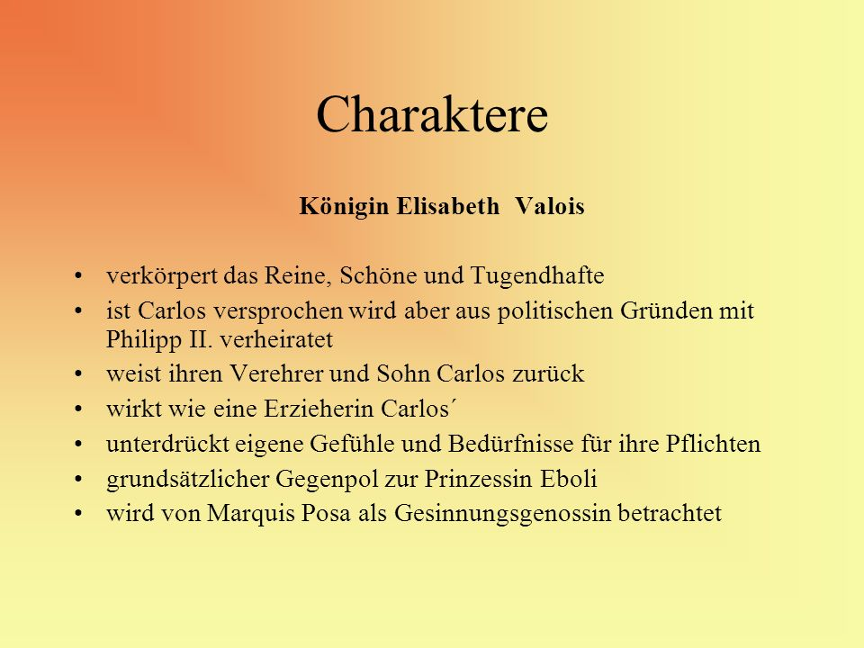 Charaktere Königin Elisabeth Valois verkörpert das Reine, Schöne und Tugendhafte ist Carlos versprochen wird aber aus politischen Gründen mit Philipp