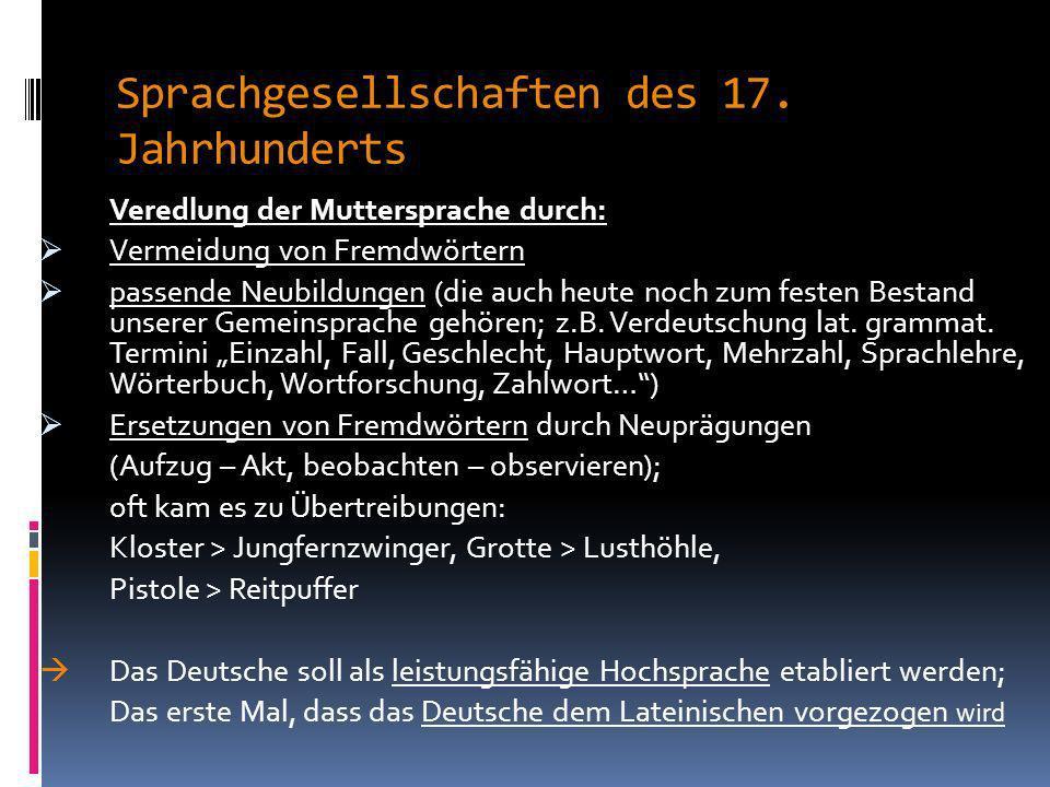 Sprachgesellschaften des 17. Jahrhunderts Sprachgesellschaften richteten sich vor allem gegen: Überfremdung des Deutschen Oberflächliche Übernahme von