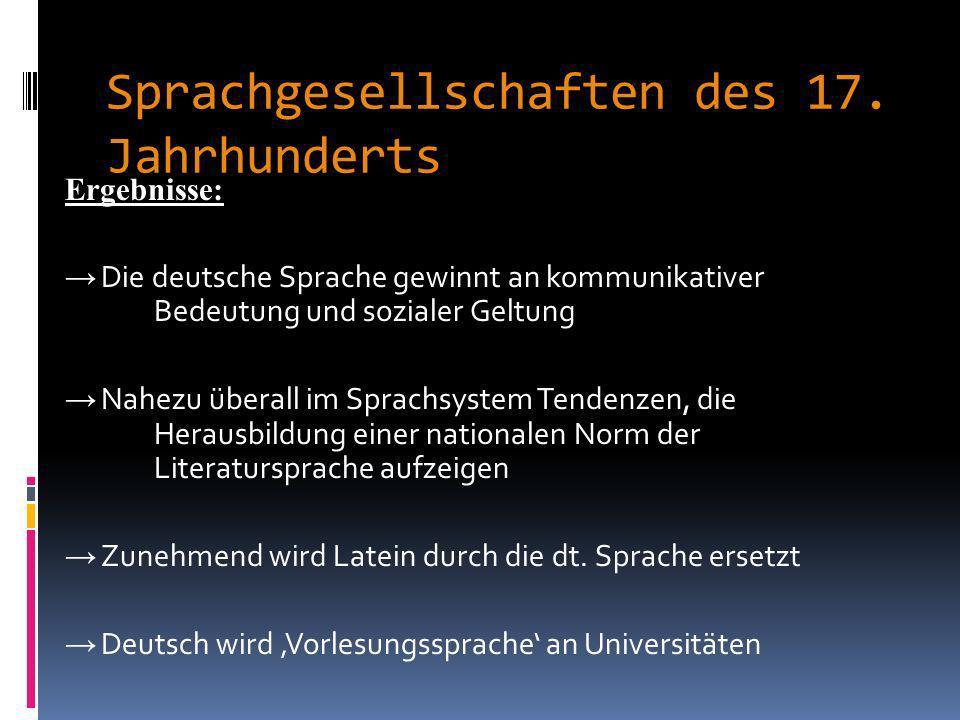 Sprachgesellschaften des 17. Jahrhunderts Veredlung der Muttersprache durch: Vermeidung von Fremdwörtern passende Neubildungen (die auch heute noch zu