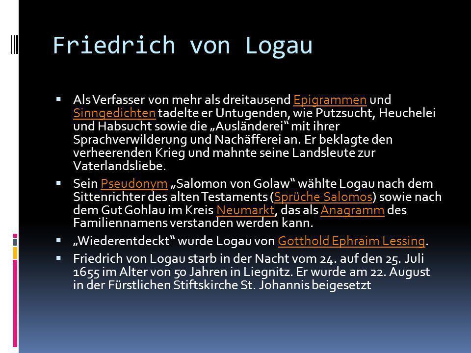Friedrich von Logau Im Juli 1648 wurde Logau im Auftrag von Fürst Ludwig I. von Anhalt-Köthen in die Fruchtbringende Gesellschaft aufgenommen. Als Ges