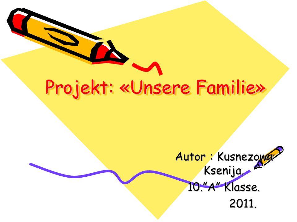 Projekt: «Unsere Familie» Autor : Kusnezowa Ksenija. 10.A Klasse. 2011. 2011.