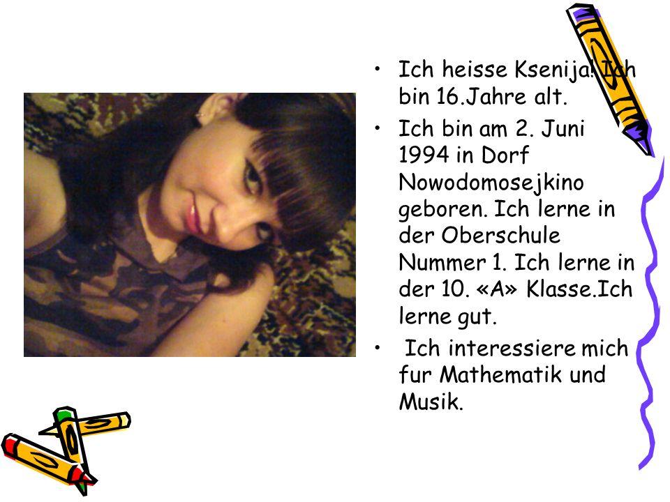 Ich heisse Ksenija! Ich bin 16.Jahre alt. Ich bin am 2. Juni 1994 in Dorf Nowodomosejkino geboren. Ich lerne in der Oberschule Nummer 1. Ich lerne in