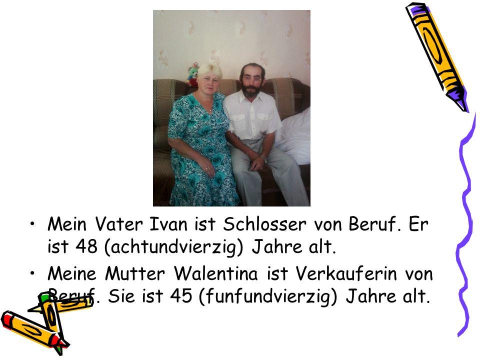 Mein Vater Ivan ist Schlosser von Beruf. Er ist 48 (achtundvierzig) Jahre alt. Meine Mutter Walentina ist Verkauferin von Beruf. Sie ist 45 (funfundvi
