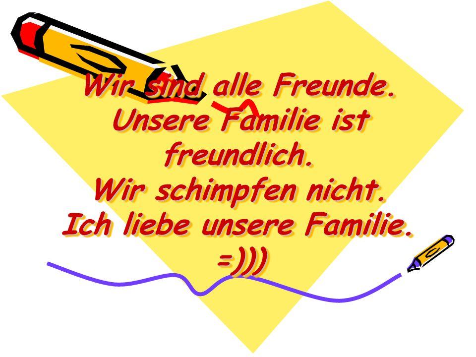 Wir sind alle Freunde. Unsere Familie ist freundlich. Wir schimpfen nicht. Ich liebe unsere Familie. =)))