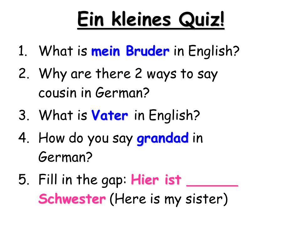 Ein kleines Quiz! mein Bruder 1.What is mein Bruder in English? 2.Why are there 2 ways to say cousin in German? Vater 3.What is Vater in English? gran
