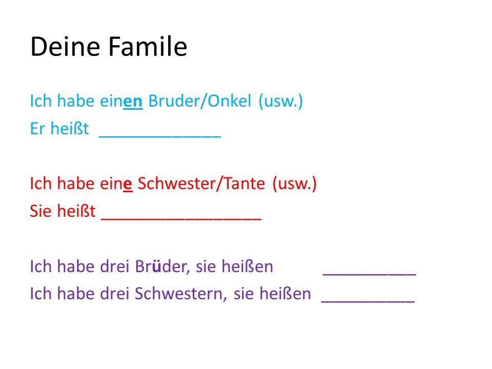 Deine Famile Ich habe einen Bruder/Onkel (usw.) Er heißt _____________ Ich habe eine Schwester/Tante (usw.) Sie heißt _________________ Ich habe drei Brüder, sie heißen __________ Ich habe drei Schwestern, sie heißen __________