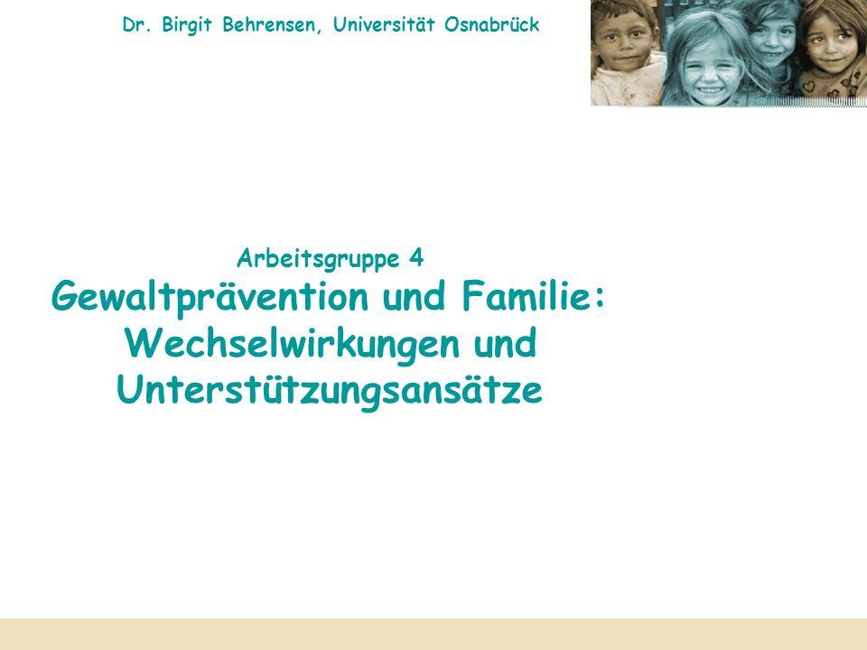 Dr. Birgit Behrensen, Universität Osnabrück Arbeitsgruppe 4 Gewaltprävention und Familie: Wechselwirkungen und Unterstützungsansätze