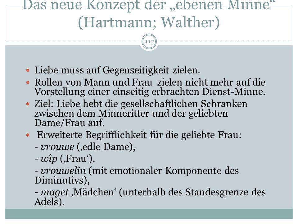 116 Neue Minnekonzeptionen um 1200 Neben das Konzept der Hohen Minne treten andere Konzepte: - ebene minne (Hartmann, Walther von der Vogelweide): die