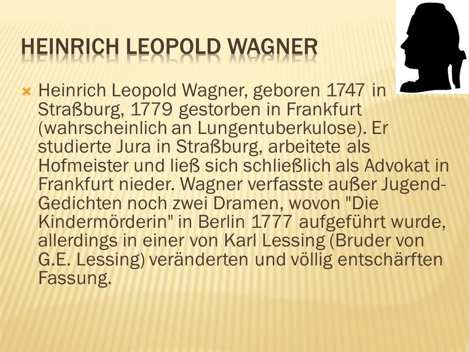 Heinrich Leopold Wagner, geboren 1747 in Straßburg, 1779 gestorben in Frankfurt (wahrscheinlich an Lungentuberkulose). Er studierte Jura in Straßburg,