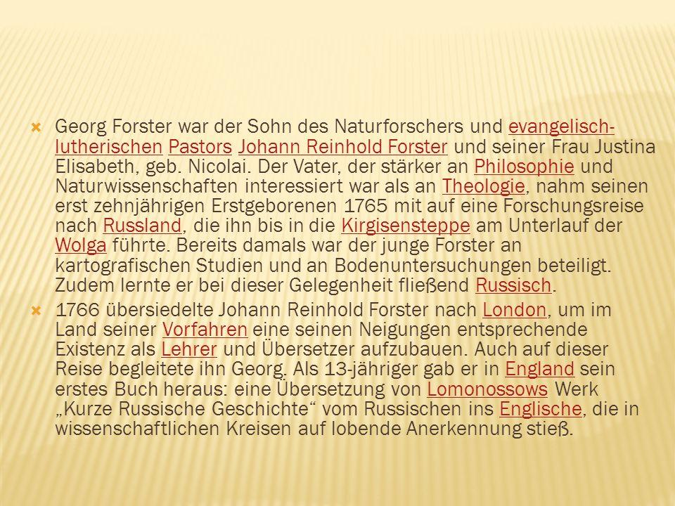 Georg Forster war der Sohn des Naturforschers und evangelisch- lutherischen Pastors Johann Reinhold Forster und seiner Frau Justina Elisabeth, geb. Ni