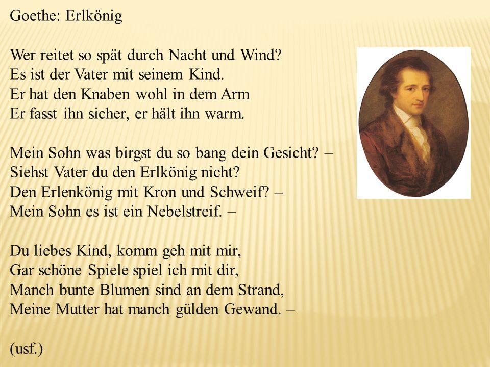 Goethe: Erlkönig Wer reitet so spät durch Nacht und Wind? Es ist der Vater mit seinem Kind. Er hat den Knaben wohl in dem Arm Er fasst ihn sicher, er