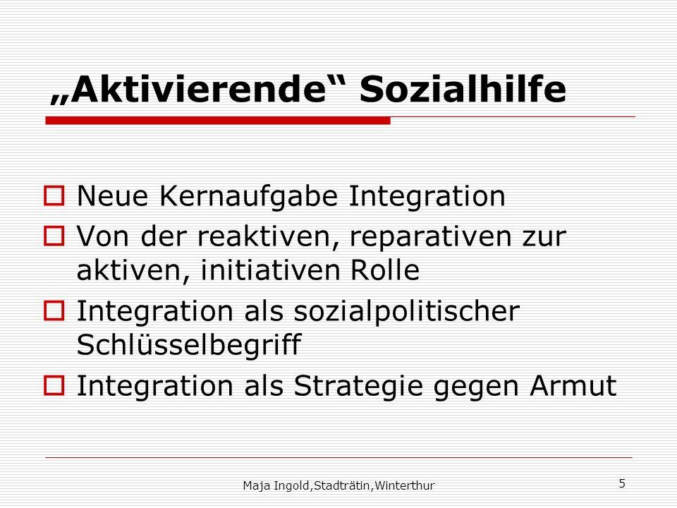 Maja Ingold,Stadträtin,Winterthur 5 Aktivierende Sozialhilfe Neue Kernaufgabe Integration Von der reaktiven, reparativen zur aktiven, initiativen Roll