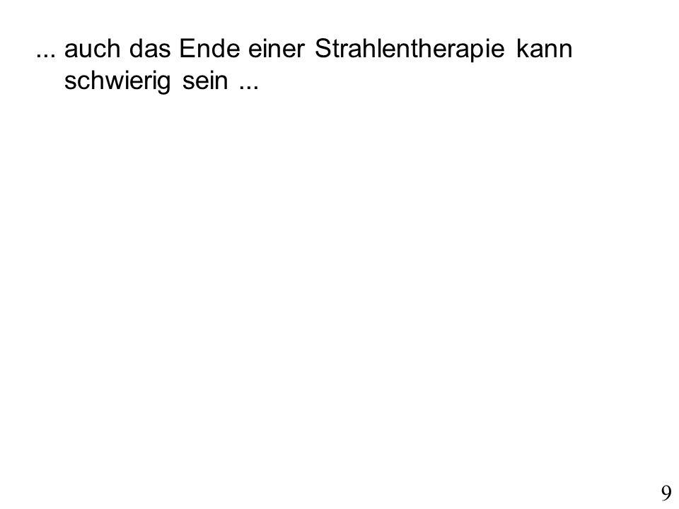 ... auch das Ende einer Strahlentherapie kann schwierig sein... 9