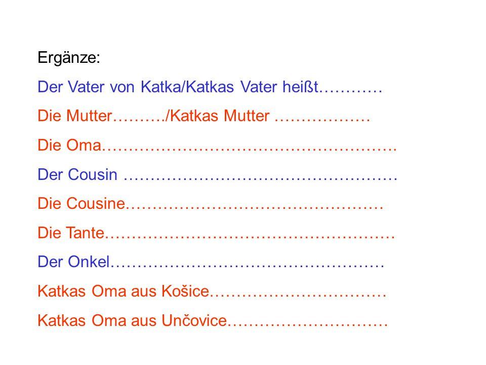 Ergänze: Der Vater von Katka/Katkas Vater heißt………… Die Mutter………./Katkas Mutter ……………… Die Oma……………………………………………….