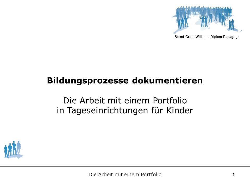 Bernd Groot-Wilken - Diplom-Pädagoge Die Arbeit mit einem Portfolio1 Bildungsprozesse dokumentieren Die Arbeit mit einem Portfolio in Tageseinrichtung