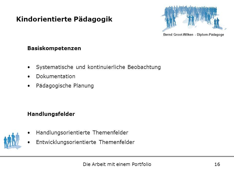 Bernd Groot-Wilken - Diplom-Pädagoge Die Arbeit mit einem Portfolio16 Kindorientierte Pädagogik Basiskompetenzen Systematische und kontinuierliche Beo