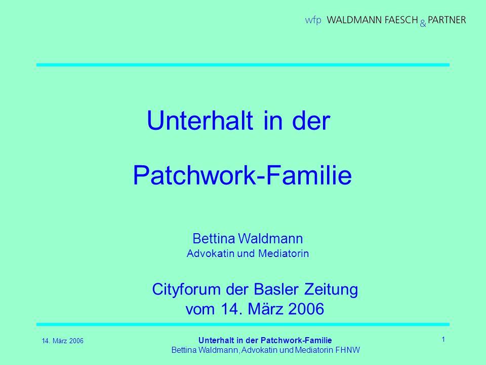 14. März 2006 Unterhalt in der Patchwork-Familie Bettina Waldmann, Advokatin und Mediatorin FHNW 1 Unterhalt in der Patchwork-Familie Cityforum der Ba