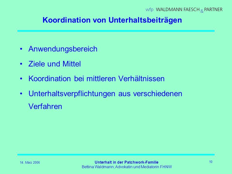 14. März 2006 Unterhalt in der Patchwork-Familie Bettina Waldmann, Advokatin und Mediatorin FHNW 10 Koordination von Unterhaltsbeiträgen Anwendungsber