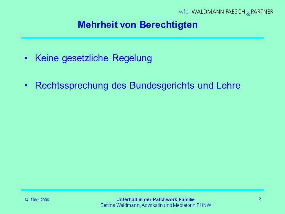 14. März 2006 Unterhalt in der Patchwork-Familie Bettina Waldmann, Advokatin und Mediatorin FHNW 12 Mehrheit von Berechtigten Keine gesetzliche Regelu