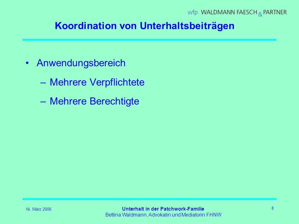 14. März 2006 Unterhalt in der Patchwork-Familie Bettina Waldmann, Advokatin und Mediatorin FHNW 8 Koordination von Unterhaltsbeiträgen Anwendungsbere