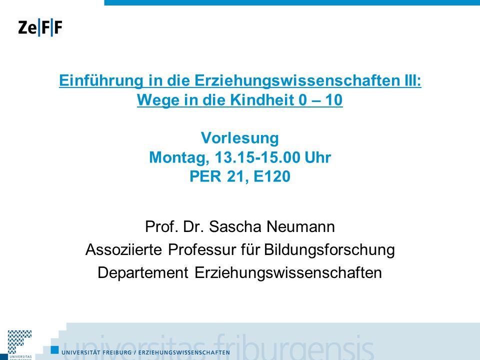 Einführung in die Erziehungswissenschaften III: Wege in die Kindheit 0 – 10 Vorlesung Montag, 13.15-15.00 Uhr PER 21, E120 Prof. Dr. Sascha Neumann As