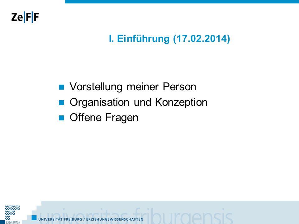 I. Einführung (17.02.2014) Vorstellung meiner Person Organisation und Konzeption Offene Fragen