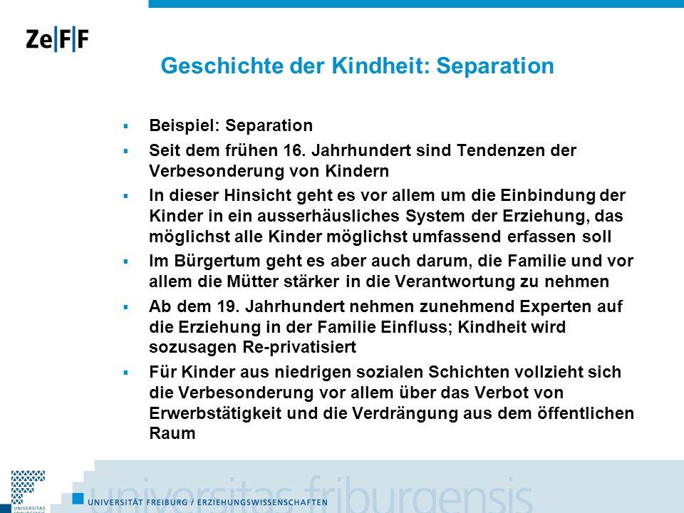 Geschichte der Kindheit: Separation Beispiel: Separation Seit dem frühen 16. Jahrhundert sind Tendenzen der Verbesonderung von Kindern In dieser Hinsi
