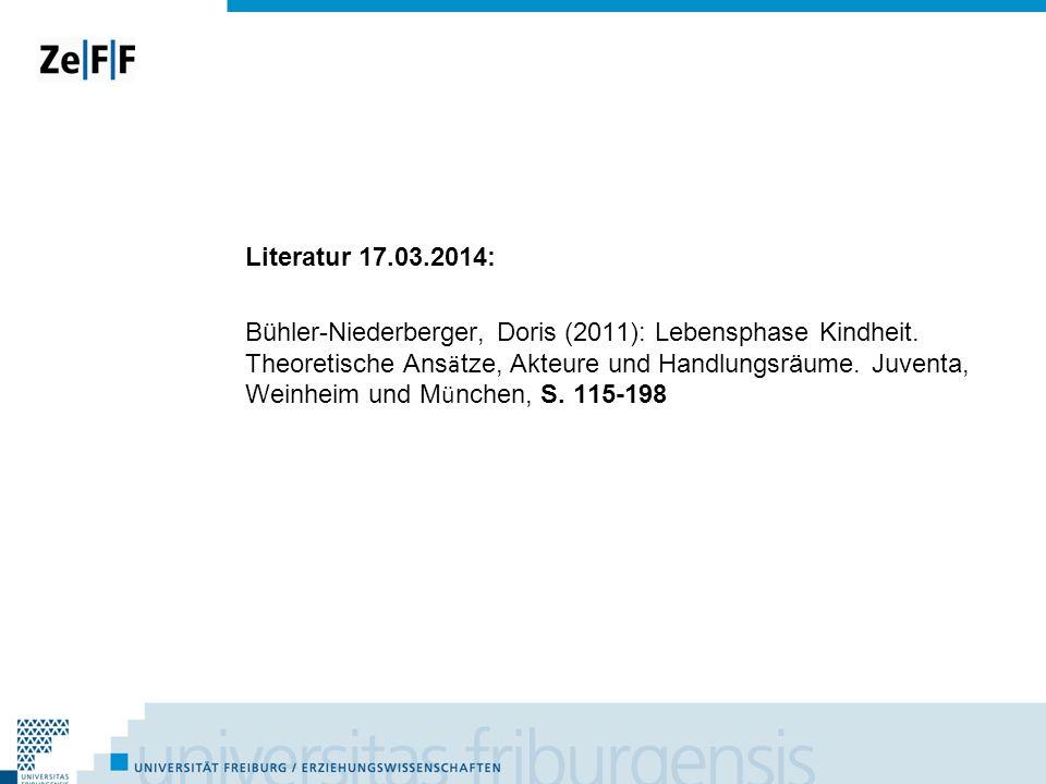 Literatur 17.03.2014: Bühler-Niederberger, Doris (2011): Lebensphase Kindheit. Theoretische Ans ä tze, Akteure und Handlungsräume. Juventa, Weinheim u