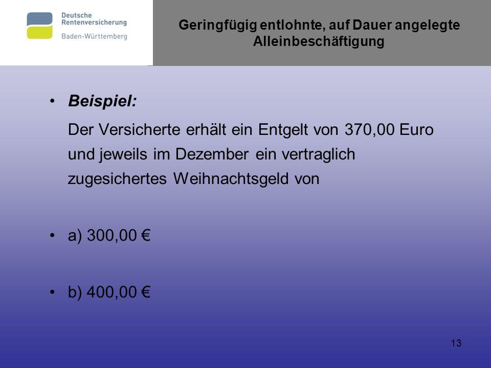 13 Geringfügig entlohnte, auf Dauer angelegte Alleinbeschäftigung Beispiel: Der Versicherte erhält ein Entgelt von 370,00 Euro und jeweils im Dezember