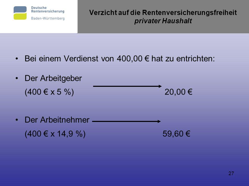 27 Verzicht auf die Rentenversicherungsfreiheit privater Haushalt Bei einem Verdienst von 400,00 hat zu entrichten: Der Arbeitgeber (400 x 5 %)20,00 D