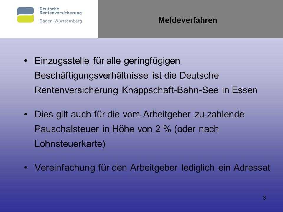 3 Meldeverfahren Einzugsstelle für alle geringfügigen Beschäftigungsverhältnisse ist die Deutsche Rentenversicherung Knappschaft-Bahn-See in Essen Die