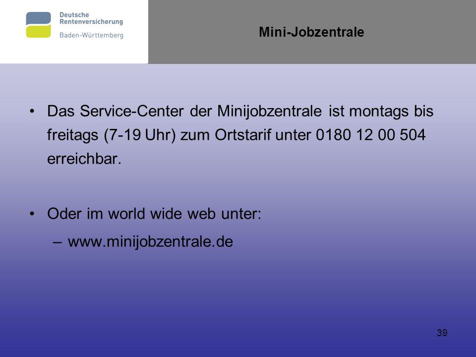 39 Mini-Jobzentrale Das Service-Center der Minijobzentrale ist montags bis freitags (7-19 Uhr) zum Ortstarif unter 0180 12 00 504 erreichbar. Oder im