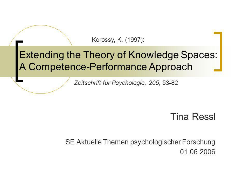 Extending the Theory of Knowledge Spaces: A Competence-Performance Approach Tina Ressl SE Aktuelle Themen psychologischer Forschung 01.06.2006 Korossy