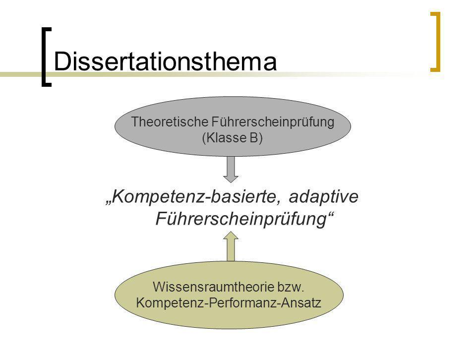 Dissertationsthema Kompetenz-basierte, adaptive Führerscheinprüfung Wissensraumtheorie bzw. Kompetenz-Performanz-Ansatz Theoretische Führerscheinprüfu