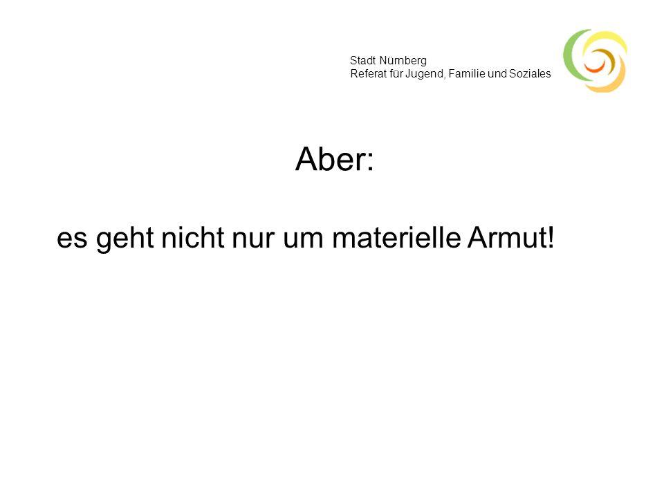Stadt Nürnberg Referat für Jugend, Familie und Soziales Aber: es geht nicht nur um materielle Armut!