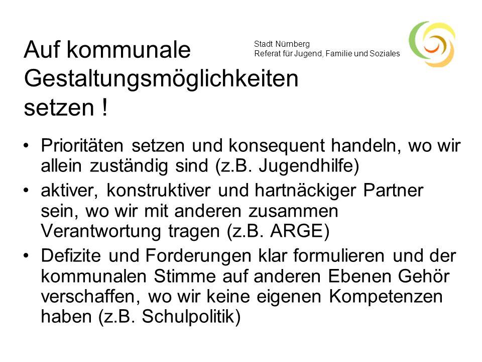 Stadt Nürnberg Referat für Jugend, Familie und Soziales Auf kommunale Gestaltungsmöglichkeiten setzen ! Prioritäten setzen und konsequent handeln, wo