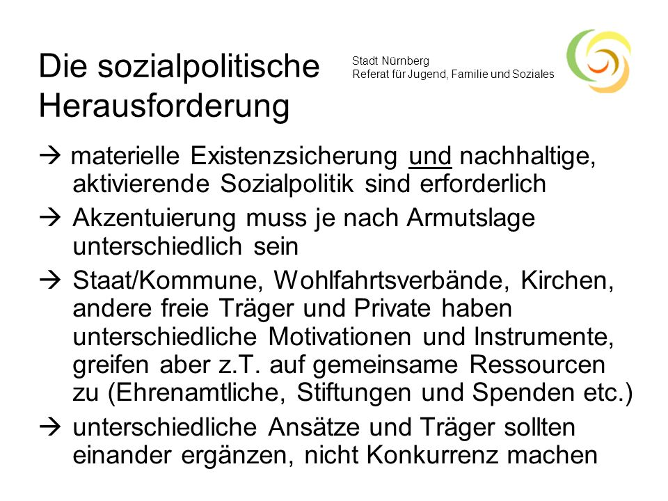 Stadt Nürnberg Referat für Jugend, Familie und Soziales Die sozialpolitische Herausforderung materielle Existenzsicherung und nachhaltige, aktivierend