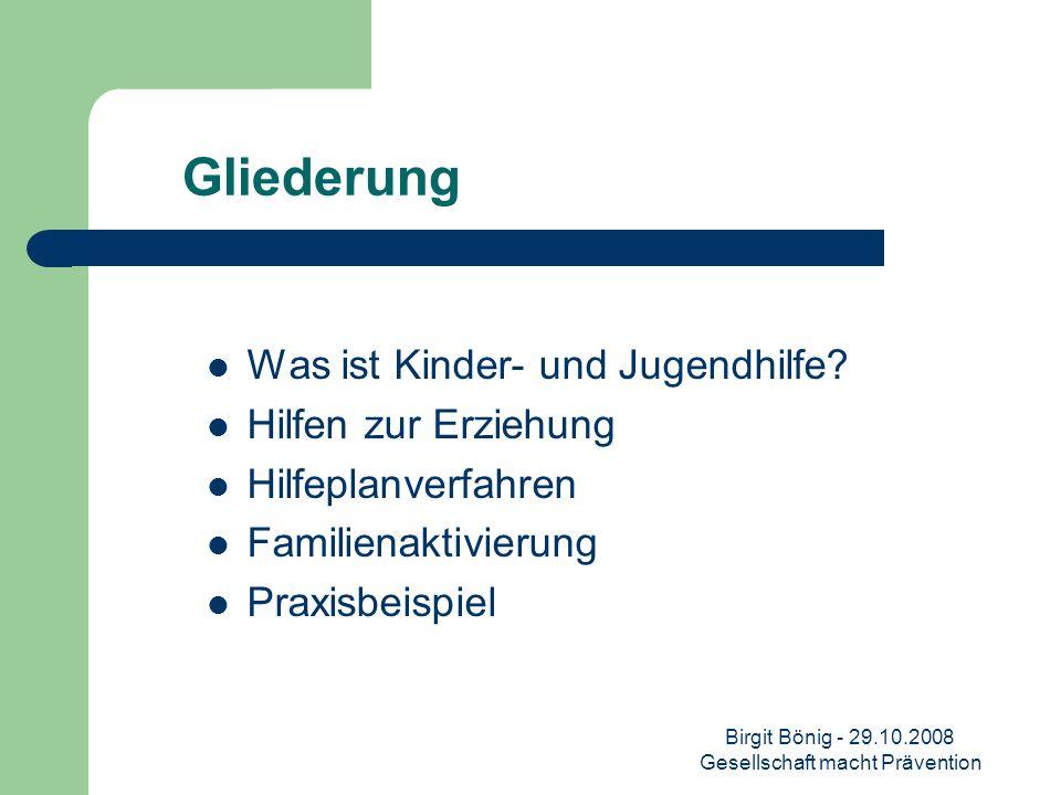 Birgit Bönig - 29.10.2008 Gesellschaft macht Prävention Gliederung Was ist Kinder- und Jugendhilfe? Hilfen zur Erziehung Hilfeplanverfahren Familienak