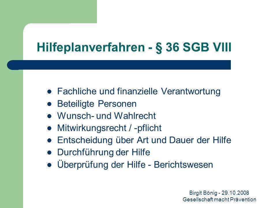 Birgit Bönig - 29.10.2008 Gesellschaft macht Prävention Hilfeplanverfahren - § 36 SGB VIII Fachliche und finanzielle Verantwortung Beteiligte Personen