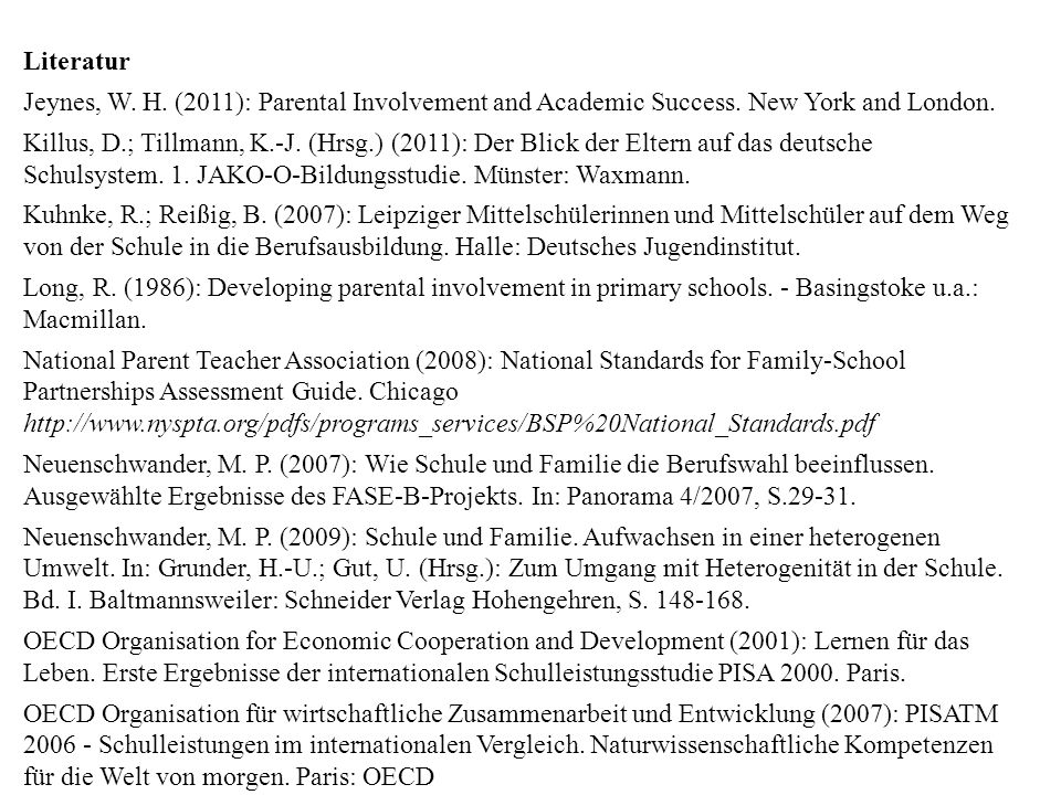Literatur Jeynes, W. H. (2011): Parental Involvement and Academic Success. New York and London. Killus, D.; Tillmann, K.-J. (Hrsg.) (2011): Der Blick