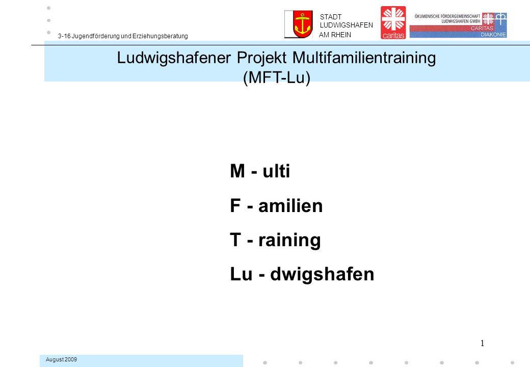 1 3-16 Jugendförderung und Erziehungsberatung August 2009 AM RHEIN STADT LUDWIGSHAFEN M - ulti F - amilien T - raining Lu - dwigshafen Ludwigshafener Projekt Multifamilientraining (MFT-Lu)
