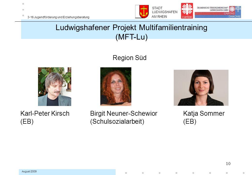 10 3-16 Jugendförderung und Erziehungsberatung August 2009 Region Süd Karl-Peter KirschBirgit Neuner-Schewior Katja Sommer (EB) (Schulsozialarbeit) (EB) Ludwigshafener Projekt Multifamilientraining (MFT-Lu) AM RHEIN STADT LUDWIGSHAFEN