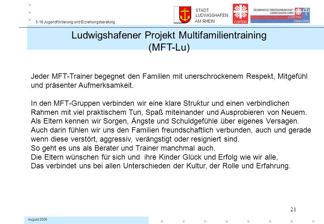 21 3-16 Jugendförderung und Erziehungsberatung August 2009 Ludwigshafener Projekt Multifamilientraining (MFT-Lu) Jeder MFT-Trainer begegnet den Familien mit unerschrockenem Respekt, Mitgefühl und präsenter Aufmerksamkeit.