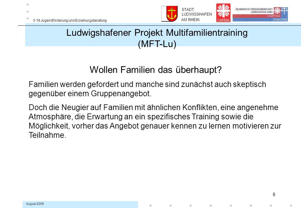 19 3-16 Jugendförderung und Erziehungsberatung August 2009 Ludwigshafener Projekt Multifamilientraining (MFT-Lu) Betroffene werden Helfer Ein Ziel von MFT-Lu ist es, geeignete und motivierte Jugendliche und Eltern zu gewinnen, die durch eigene, positive Erfahrungen mit MFT-Lu- Gruppen später als Paten in neuen Gruppen mitwirken.