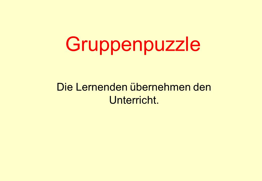 Gruppenpuzzle Die Lernenden übernehmen den Unterricht.