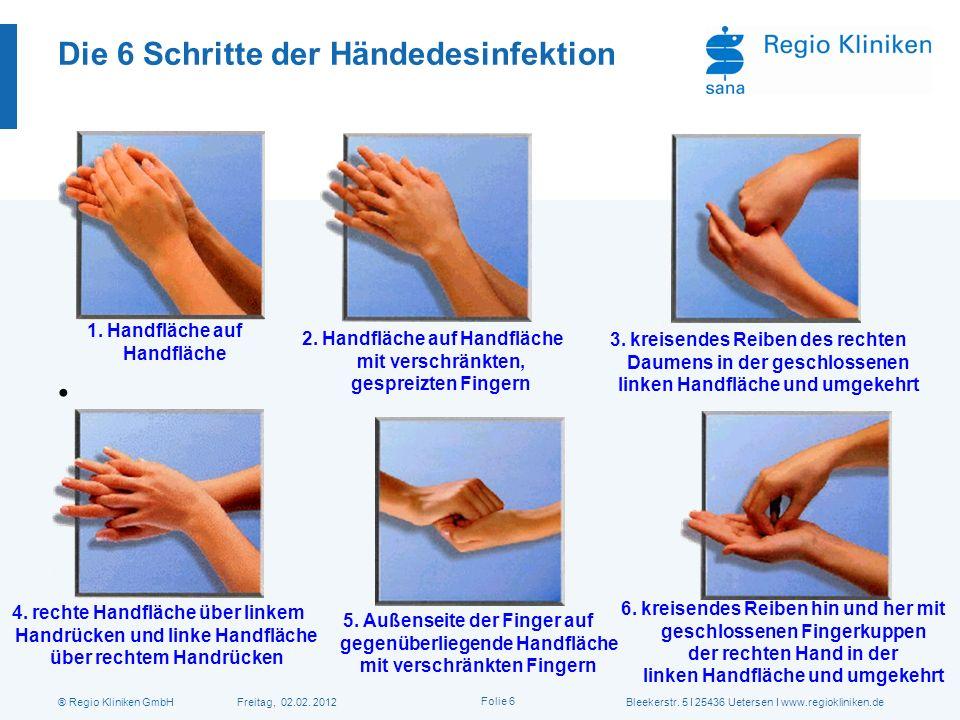 ® Regio Kliniken GmbH Freitag, 02.02. 2012Bleekerstr. 5 I 25436 Uetersen I www.regiokliniken.de Folie 6 Die 6 Schritte der Händedesinfektion 1.Handflä