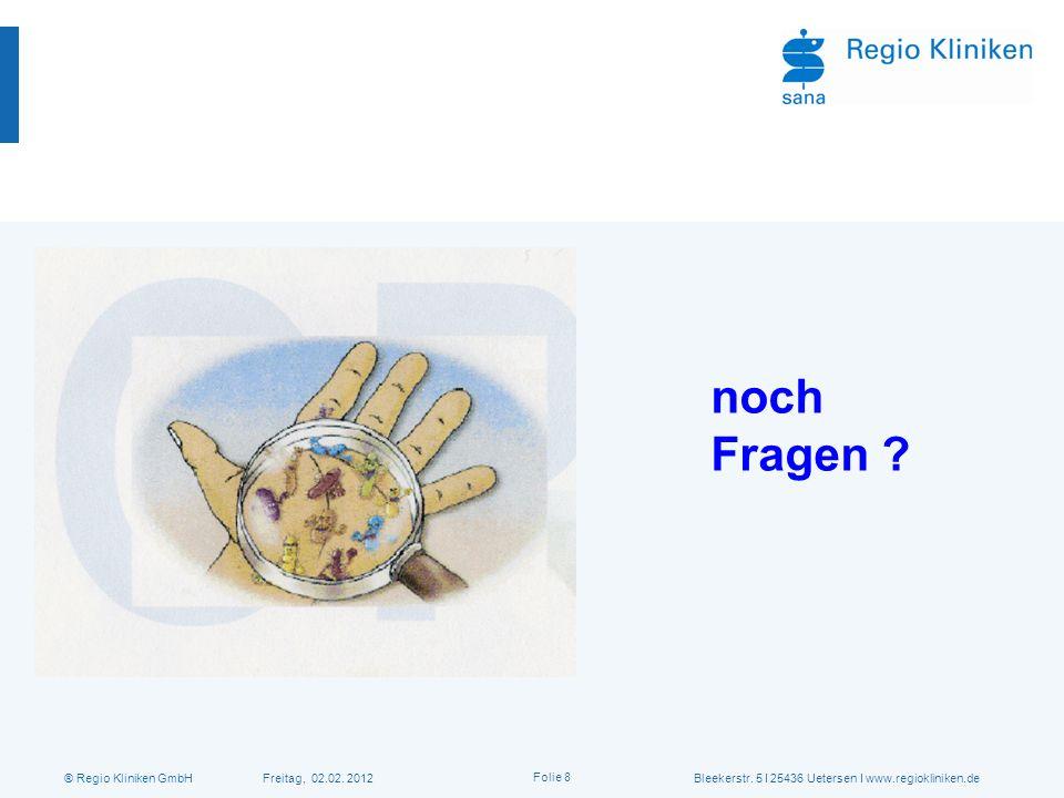 ® Regio Kliniken GmbH Freitag, 02.02. 2012Bleekerstr. 5 I 25436 Uetersen I www.regiokliniken.de Folie 8 noch Fragen ?