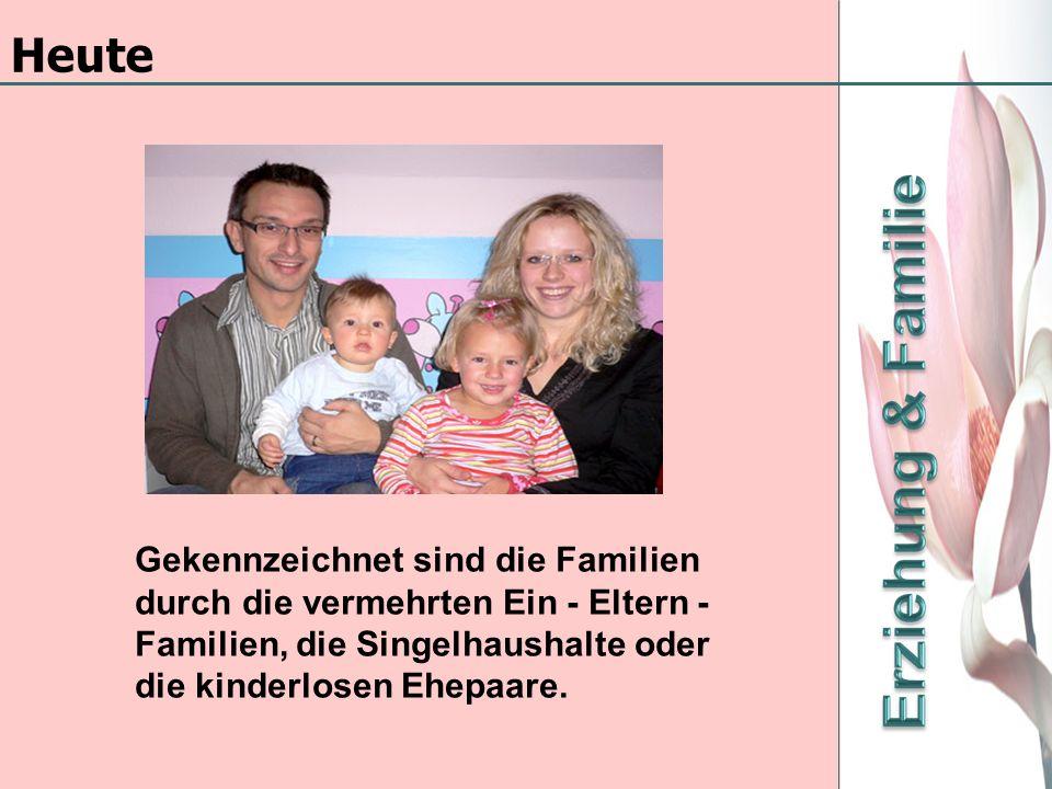 Gekennzeichnet sind die Familien durch die vermehrten Ein - Eltern - Familien, die Singelhaushalte oder die kinderlosen Ehepaare. Heute